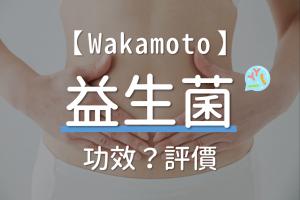 【若元錠】Wakamoto益生菌的功效、評價、怎麼吃、哪裡買價格最便宜?